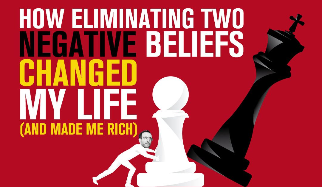 How Eliminating Two Negative Beliefs Changed My Life (And Made Me Rich)