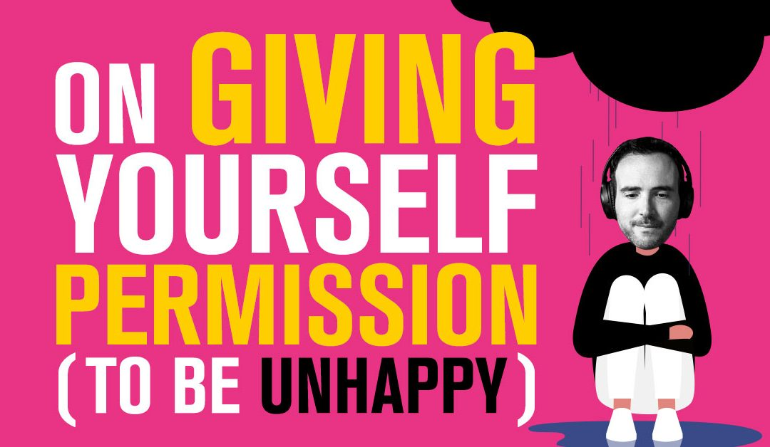 On Giving Yourself Permission (To Be Unhappy)