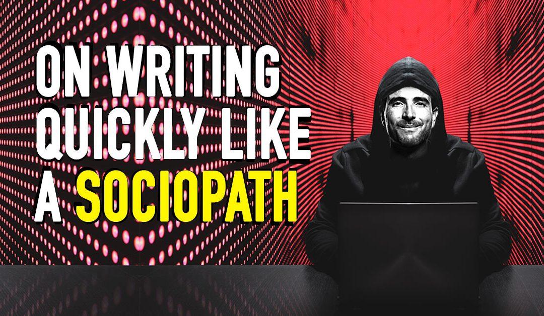 On Writing Quickly like a Sociopath