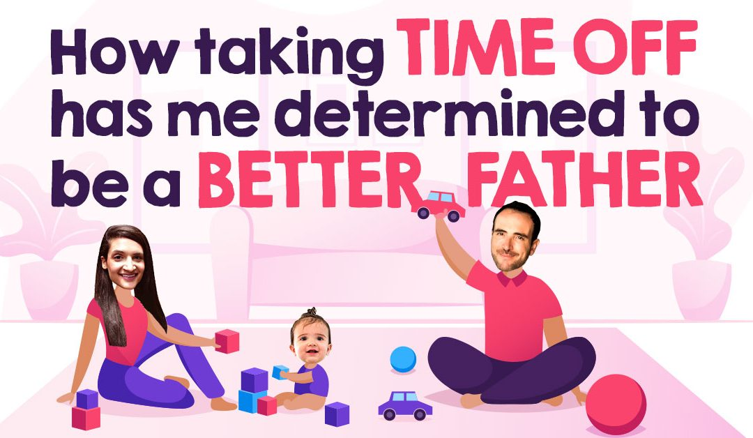 How Taking Time Off Has Me Determined To Be A Better Father
