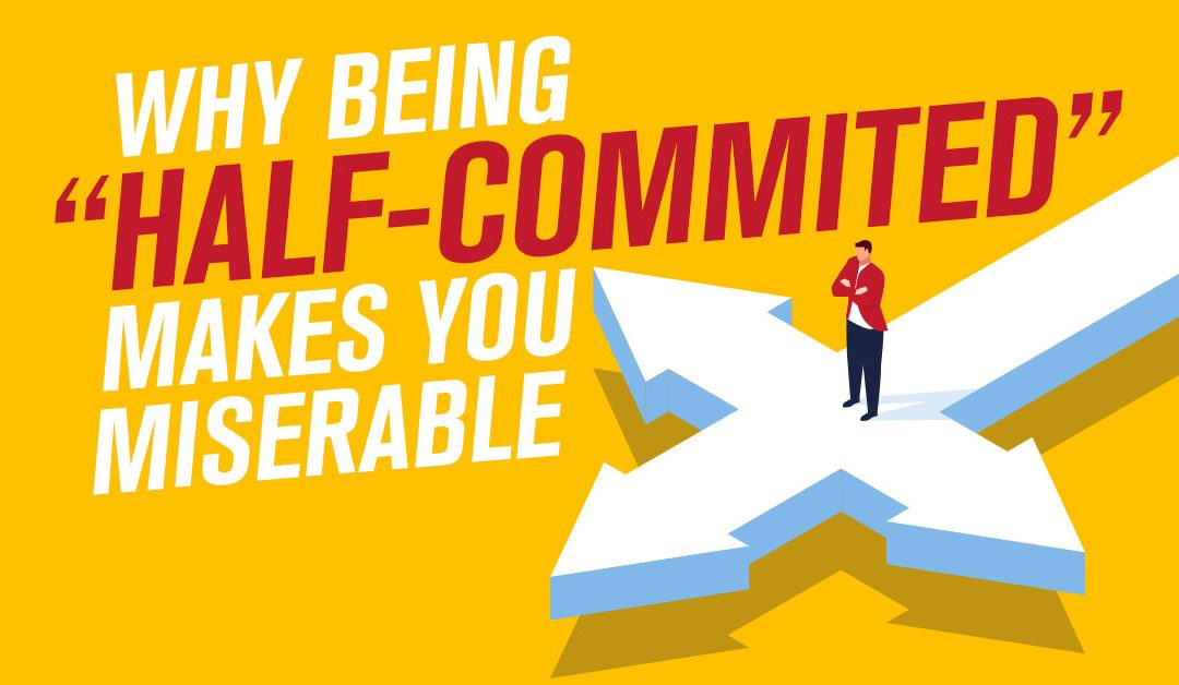 "Why Being ""Half-Committed"" Makes You Miserable"