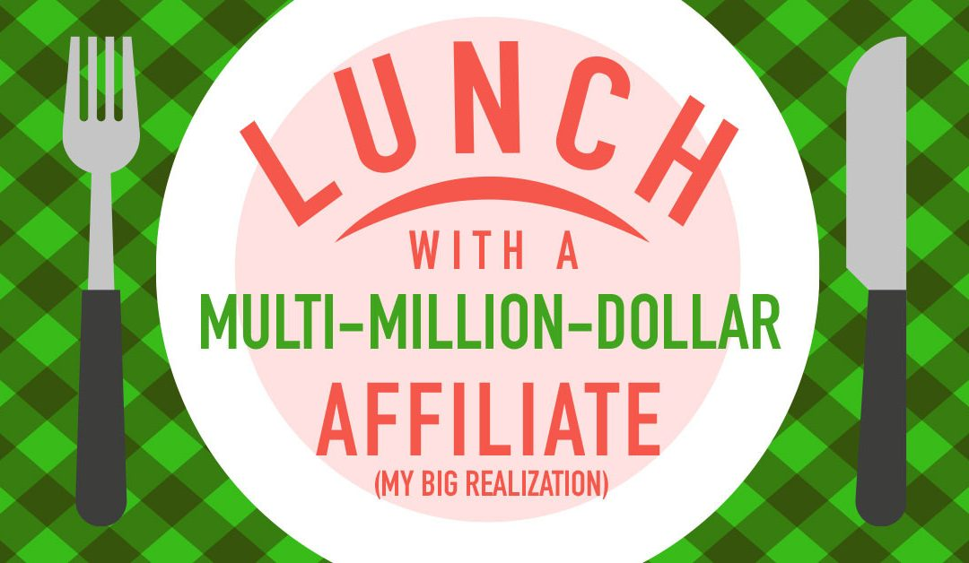 Lunch With a Multi-Million-Dollar Affiliate (My Big Realization)