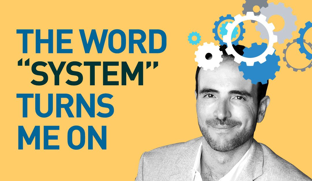 """The Word """"System"""" Turns Me On…"""