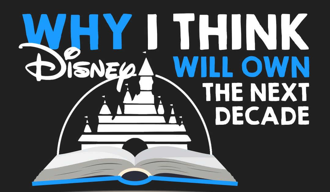 Why I Think Disney Will Own the Next Decade (Hint: It Has To Do With Storytelling)
