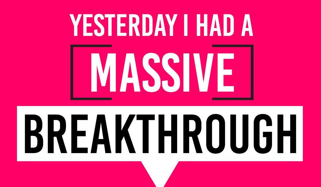 Yesterday I Had a Massive Breakthrough