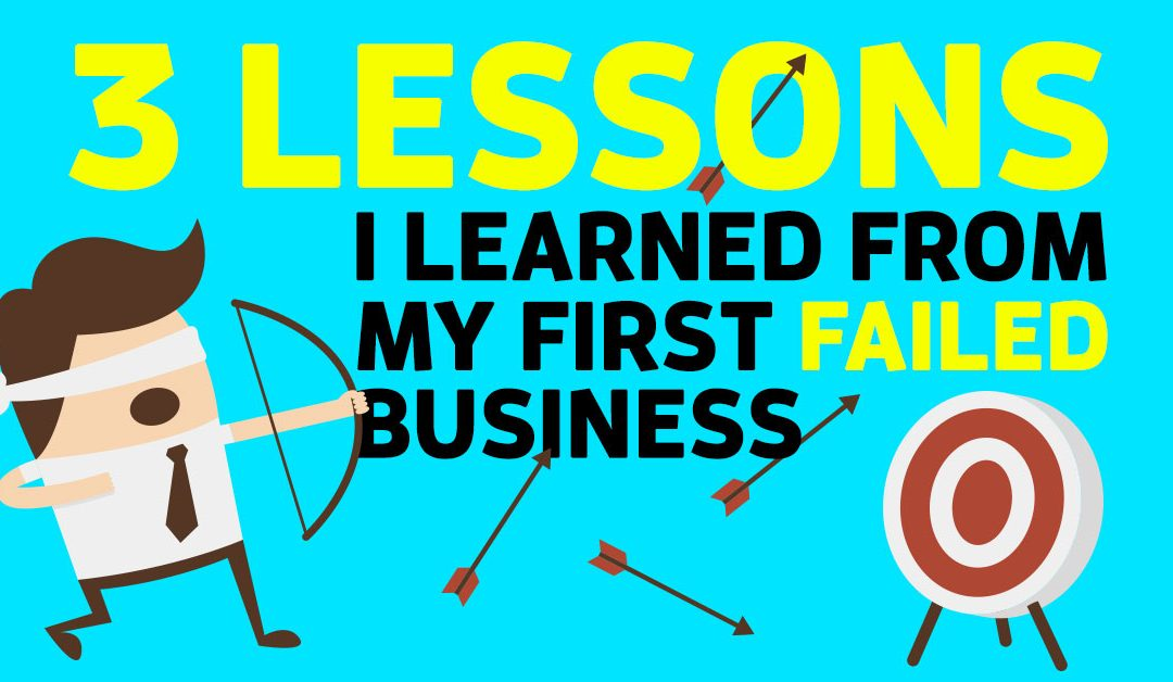 3 Lessons I Learned From My First Failed Business…