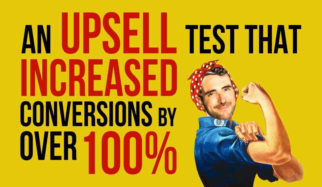 An Upsell Test That Increased Conversions By Over 100%