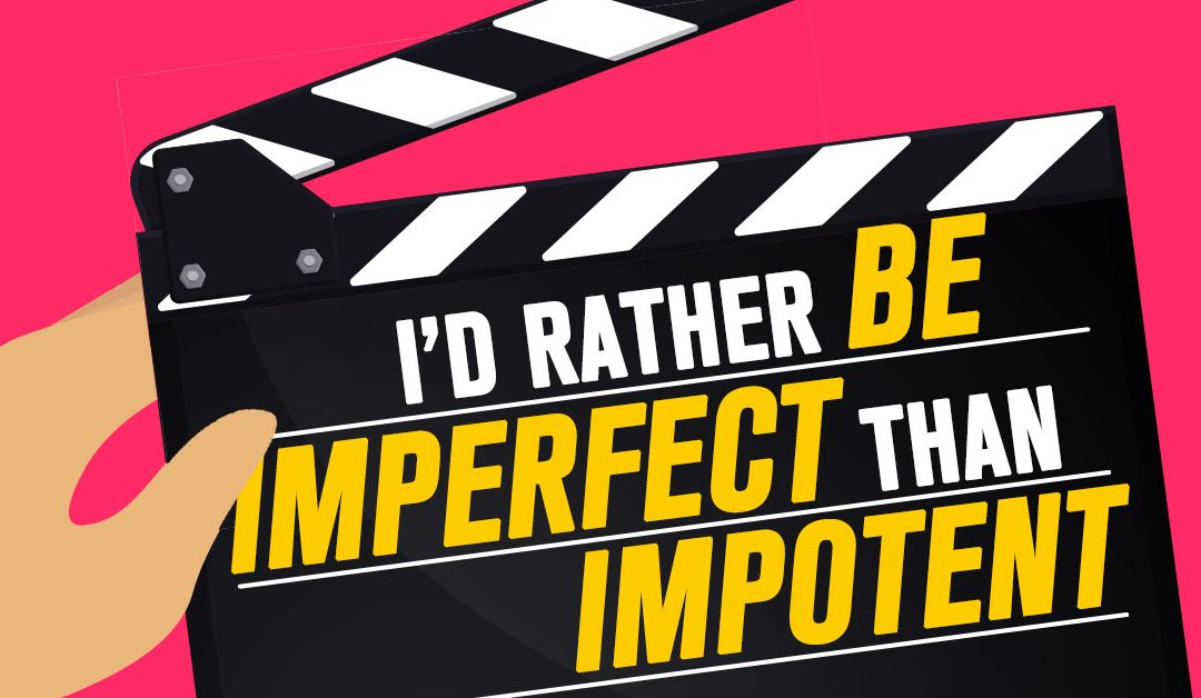 I'd Rather be Imperfect than Impotent.