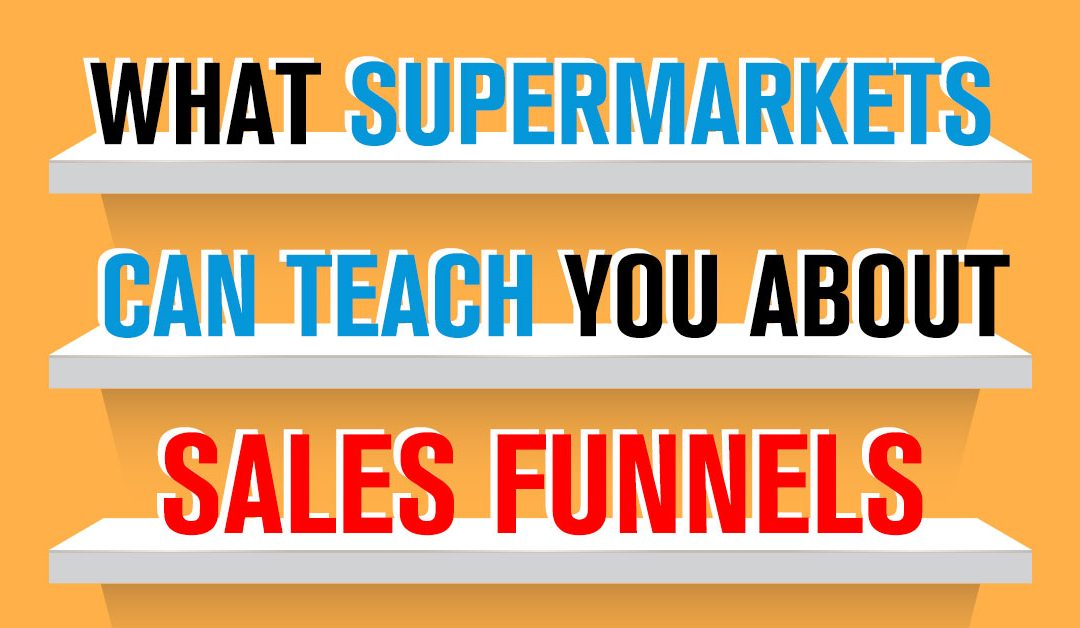 What Supermarkets Can Teach You About Sales Funnels…