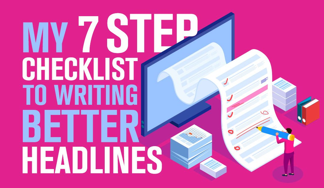 Here's my 7-Step Checklist to Writing Better Headlines…