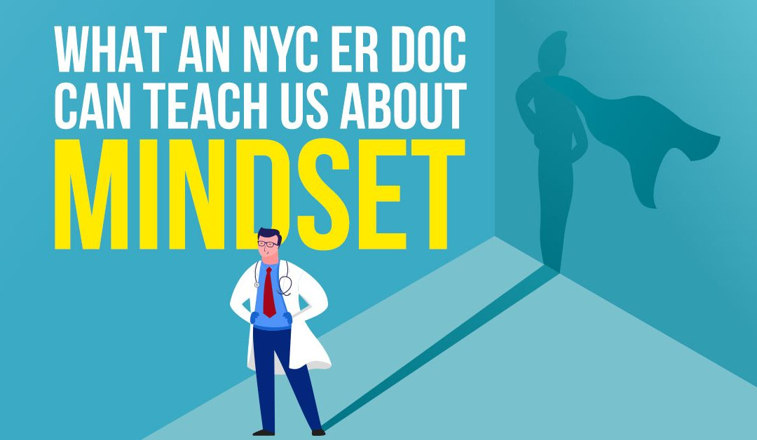 What an ER Doc in NYC Can Teach Us About Mindset…