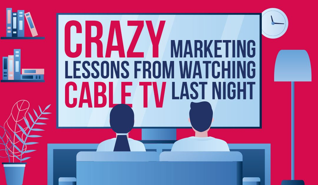 Crazy Marketing Lessons From Watching Cable TV Last Night…