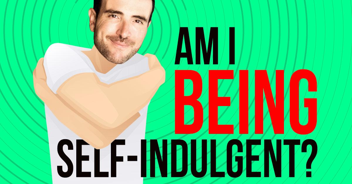 Am I Being Self-Indulgent?