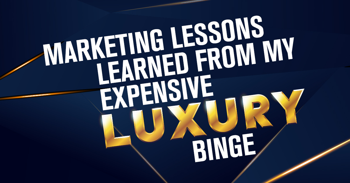 Marketing Lessons Learned From My Expensive Luxury Binge