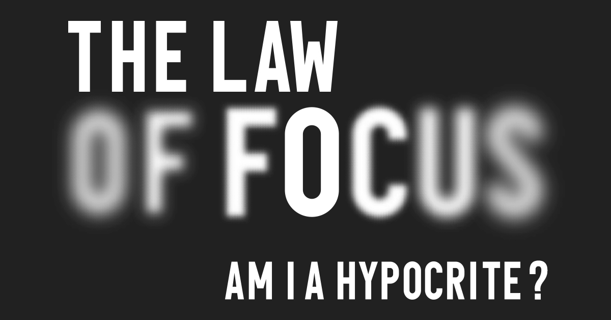 The Law Of Focus (Am I A Hypocrite?)