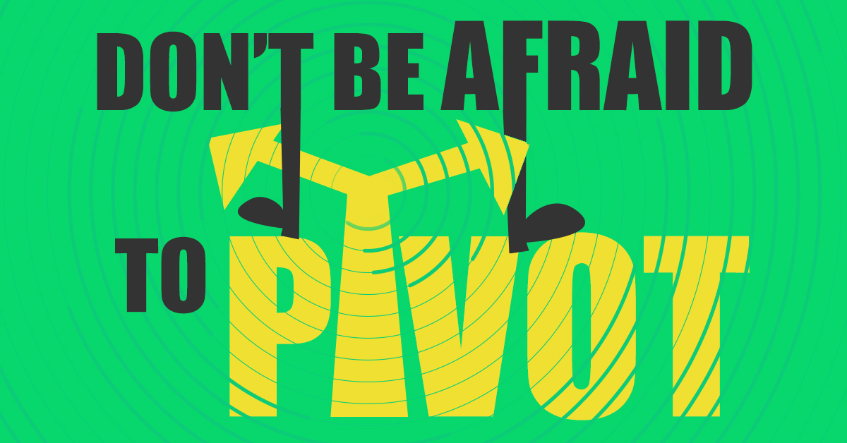 Don't Be Afraid To Pivot
