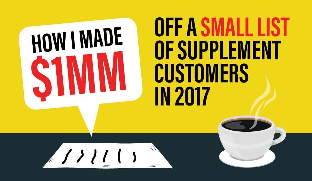 How I made $1MM off a Small List of Supplement Customers in 2017