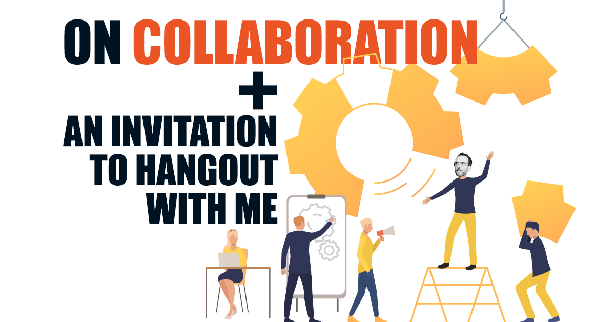On Collaboration + an Invitation to Hangout With Me