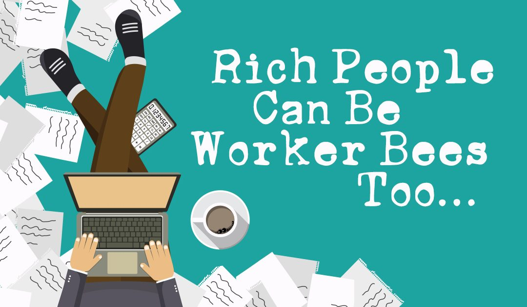 Rich People Can Be Worker Bees Too…