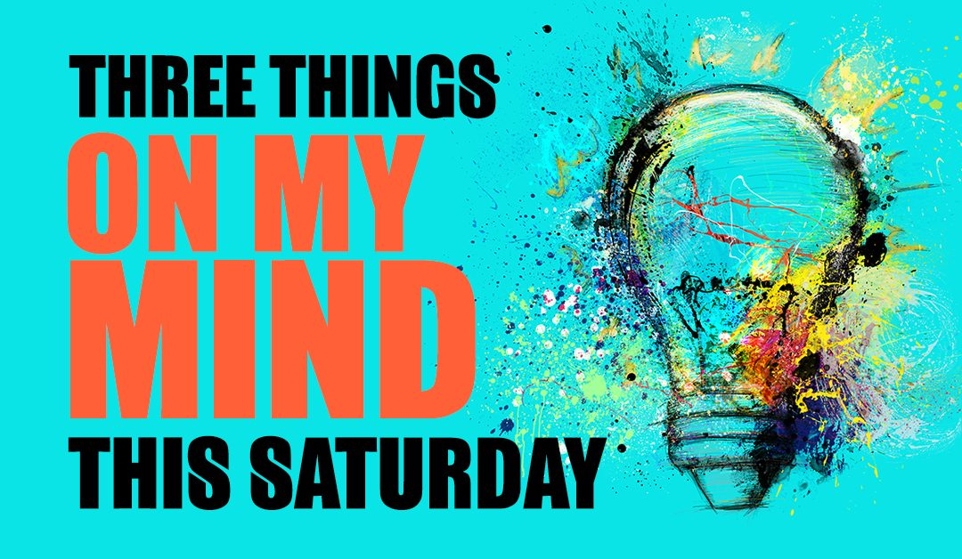 3 Things on My Mind This Saturday…