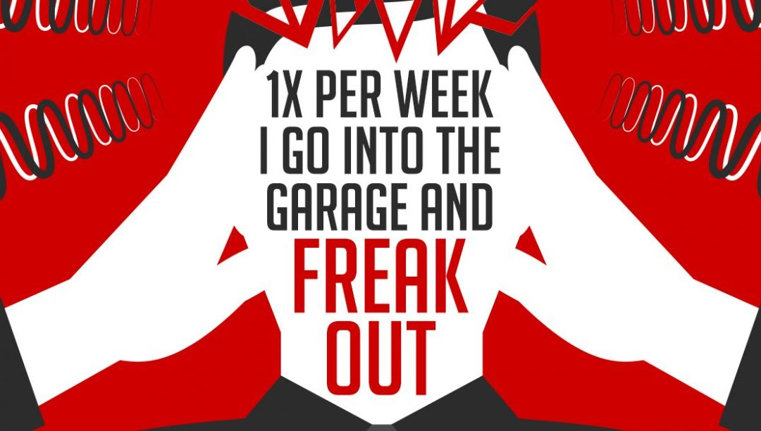 1x per week I go into the garage and freak out…