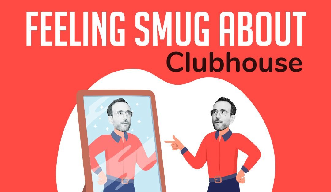 Feeling smug about Clubhouse