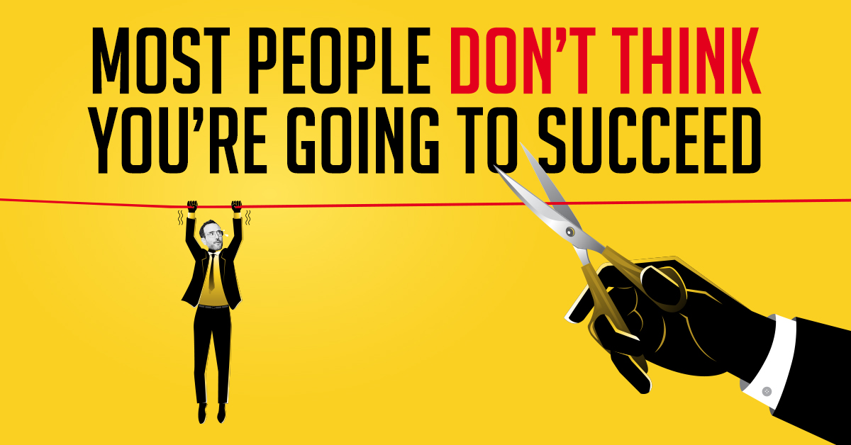 most people don't think you're going to succeed