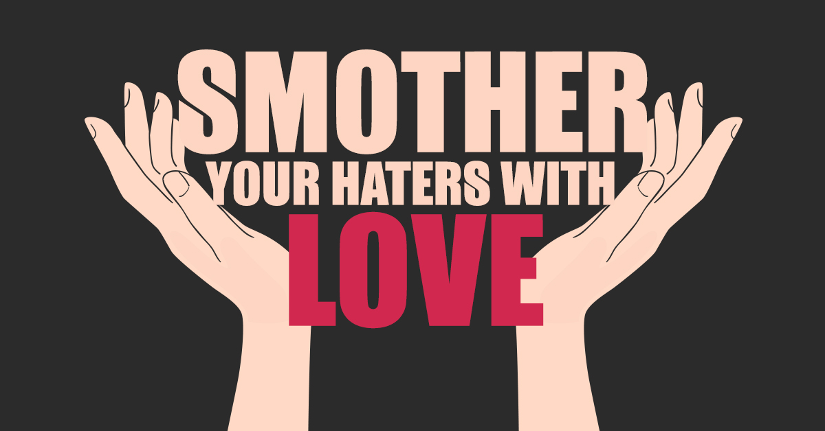 Smother your haters with love…
