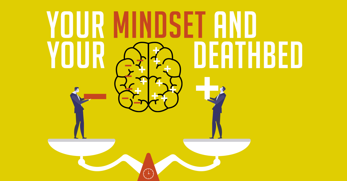 Your mindset and your deathbed