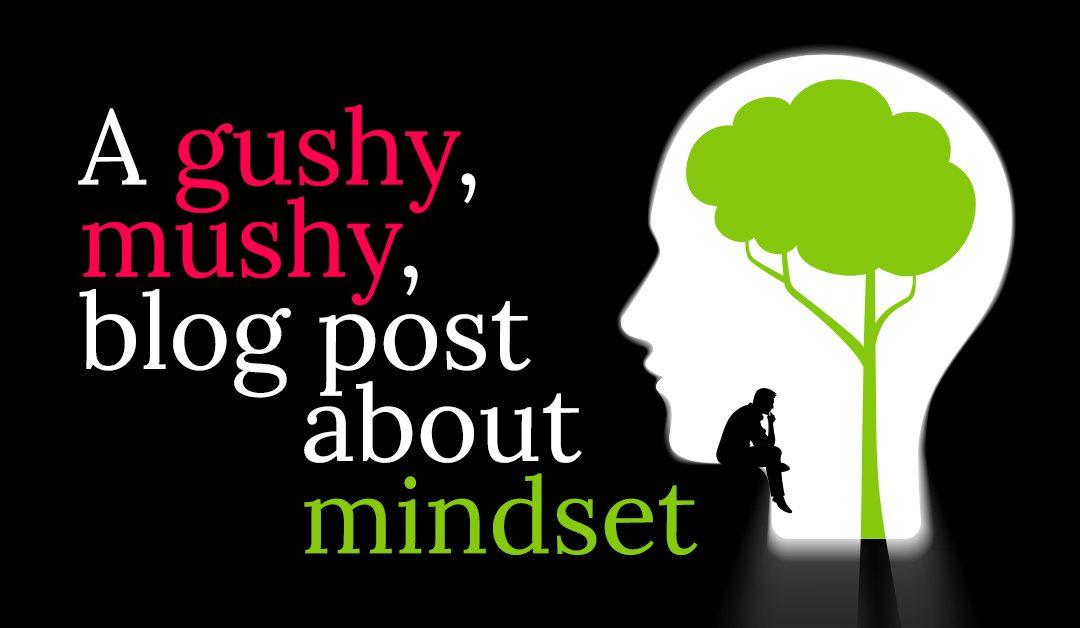 A Gushy, Mushy Post About Mindset