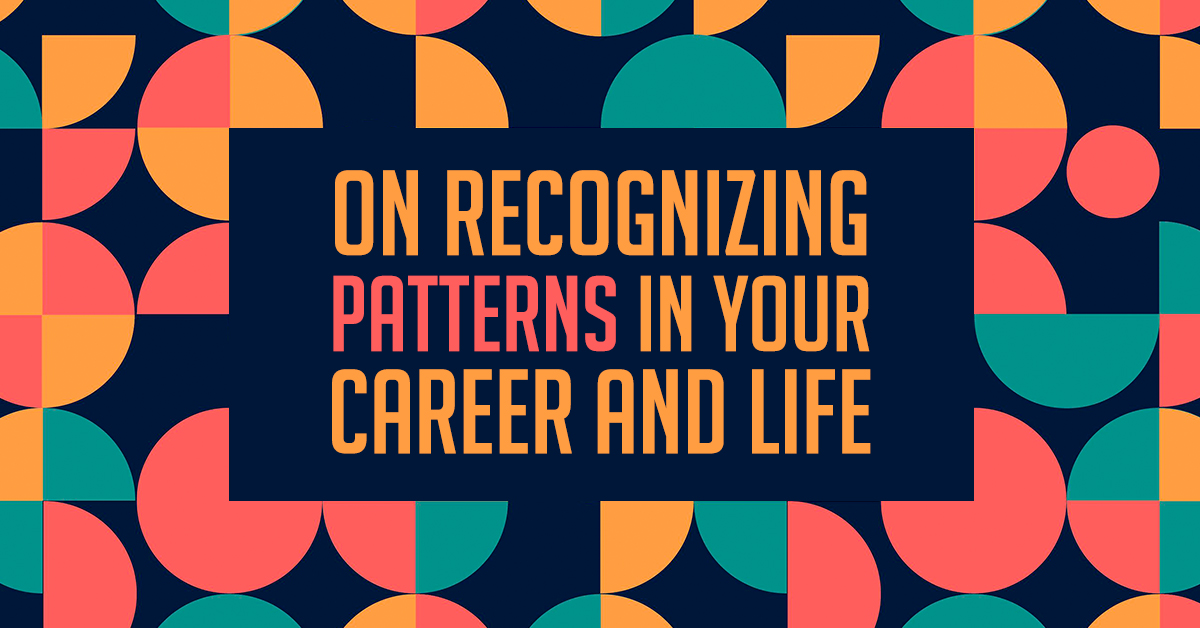 On Recognizing Patterns in Your Career and Life
