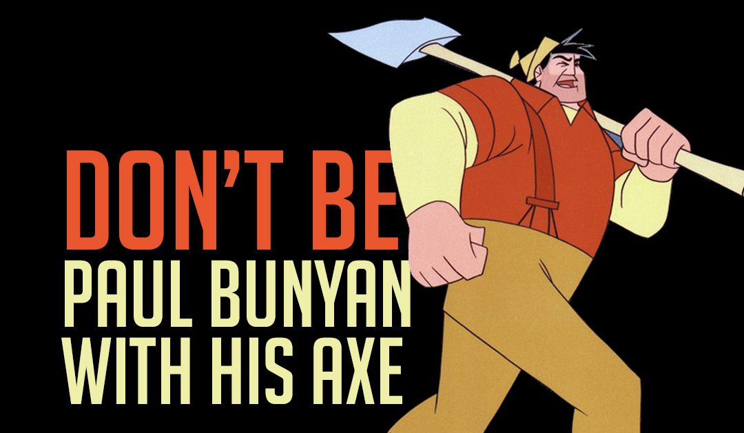 Don't be Paul Bunyan with his axe