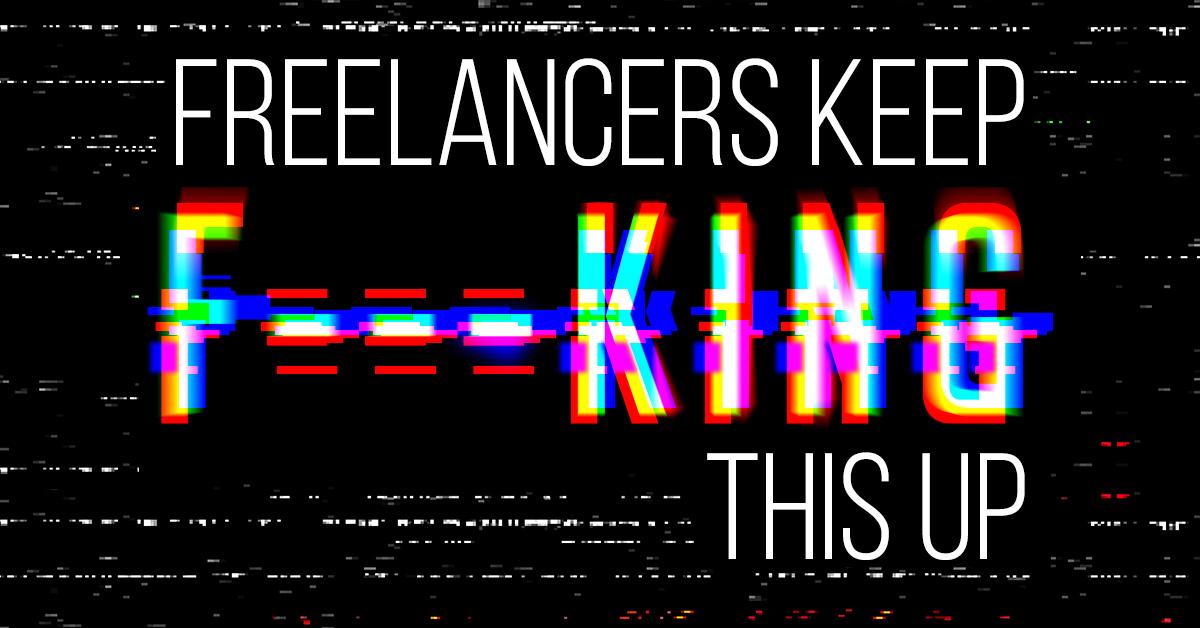 freelancers keep f---ink this up