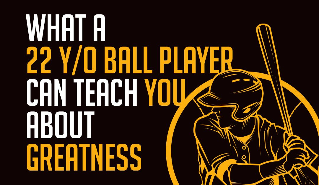 What a 22-year-old ball player can teach you about greatness